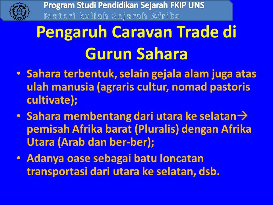 Pengaruh Caravan Trade di Gurun Sahara • Sahara terbentuk, selain gejala alam juga atas ulah manusia (agraris cultur, nomad pastoris cultivate); • Sah