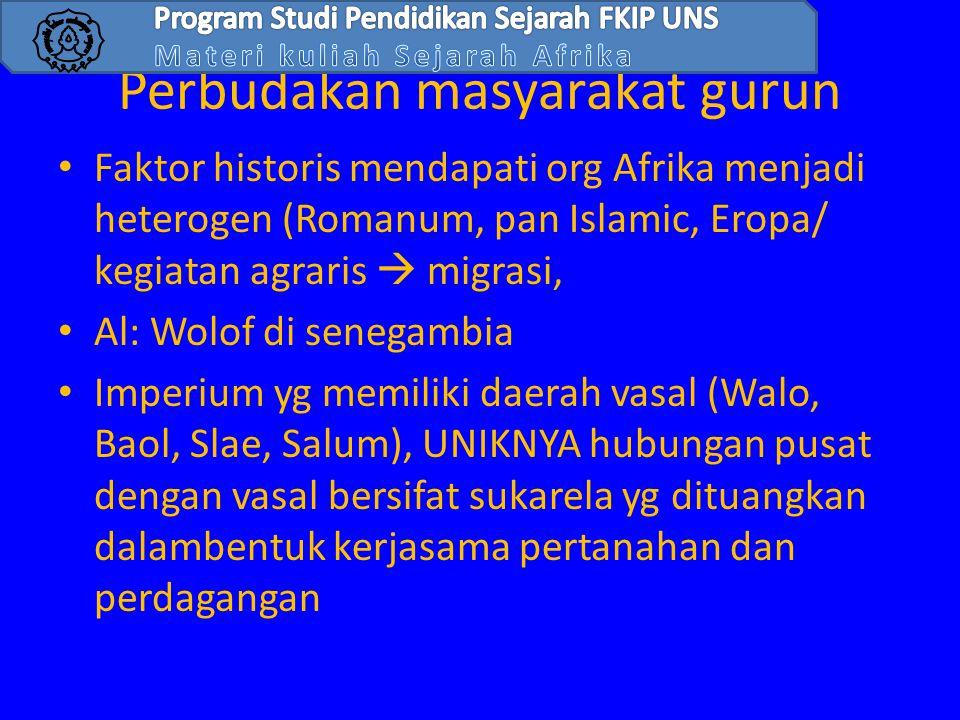 Perbudakan masyarakat gurun • Faktor historis mendapati org Afrika menjadi heterogen (Romanum, pan Islamic, Eropa/ kegiatan agraris  migrasi, • Al: W