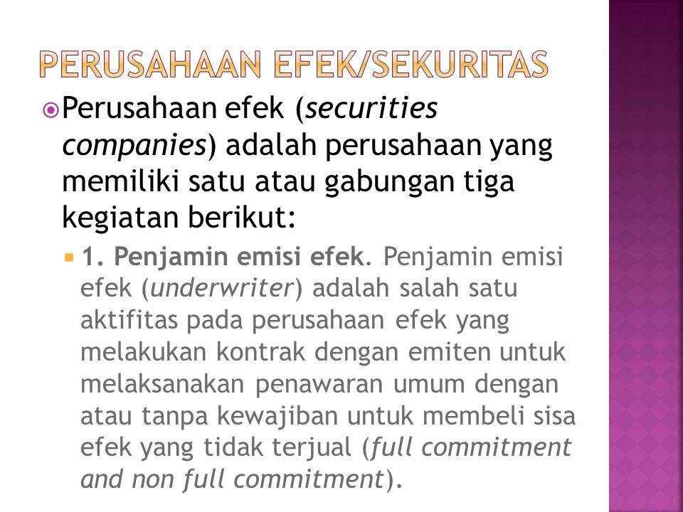  Perusahaan efek (securities companies) adalah perusahaan yang memiliki satu atau gabungan tiga kegiatan berikut:  1. Penjamin emisi efek. Penjamin
