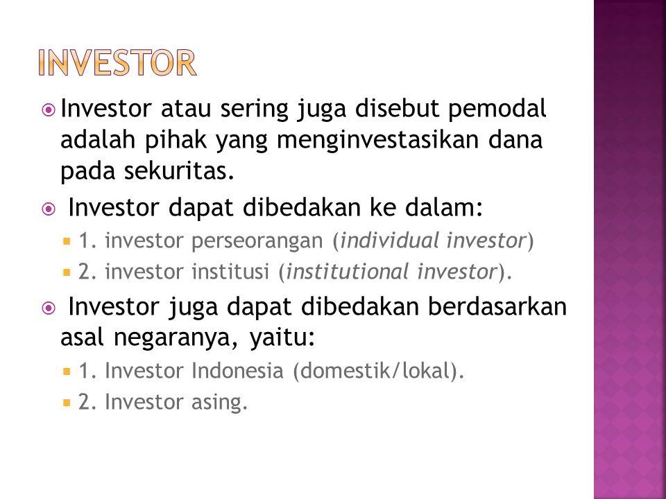  Investor atau sering juga disebut pemodal adalah pihak yang menginvestasikan dana pada sekuritas.  Investor dapat dibedakan ke dalam:  1. investor