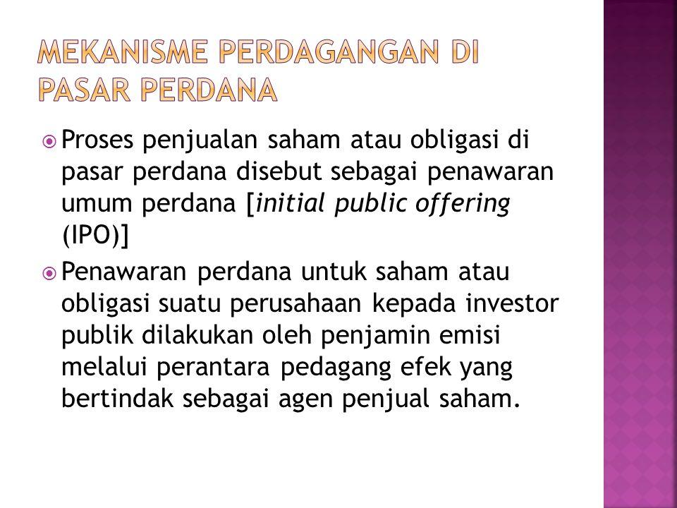  Proses penjualan saham atau obligasi di pasar perdana disebut sebagai penawaran umum perdana [initial public offering (IPO)]  Penawaran perdana unt
