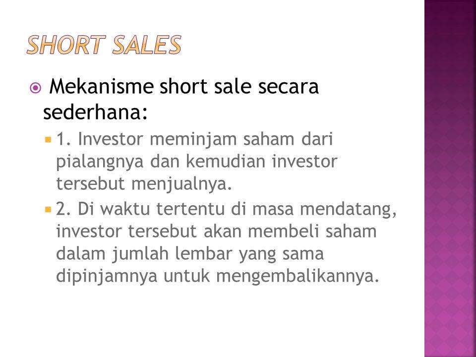  Mekanisme short sale secara sederhana:  1. Investor meminjam saham dari pialangnya dan kemudian investor tersebut menjualnya.  2. Di waktu tertent
