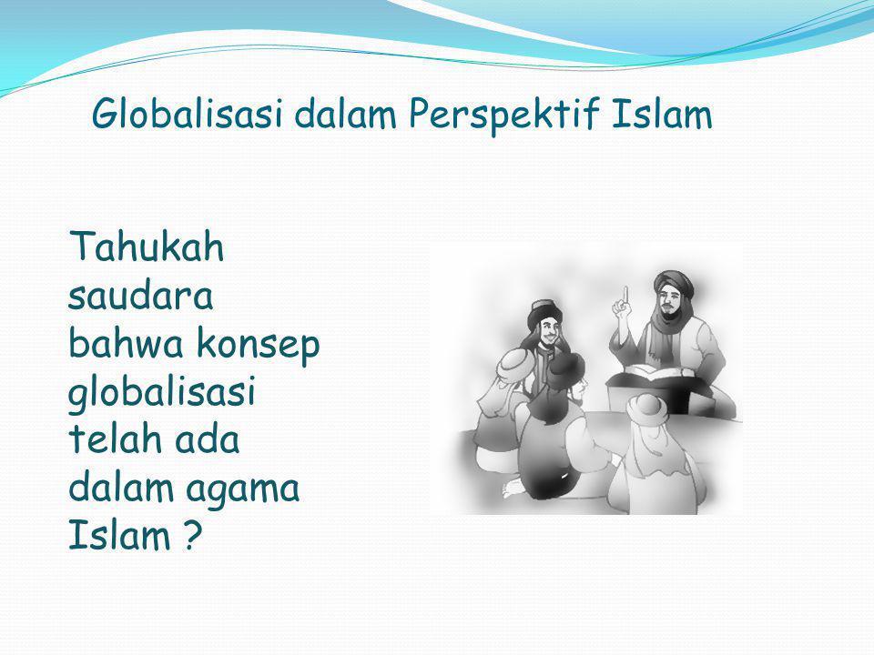 Globalisasi dalam Perspektif Islam Tahukah saudara bahwa konsep globalisasi telah ada dalam agama Islam ?