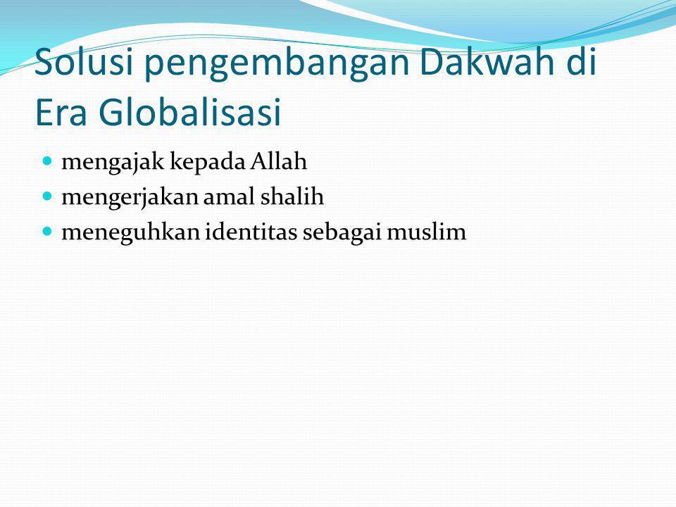 Solusi pengembangan Dakwah di Era Globalisasi  mengajak kepada Allah  mengerjakan amal shalih  meneguhkan identitas sebagai muslim