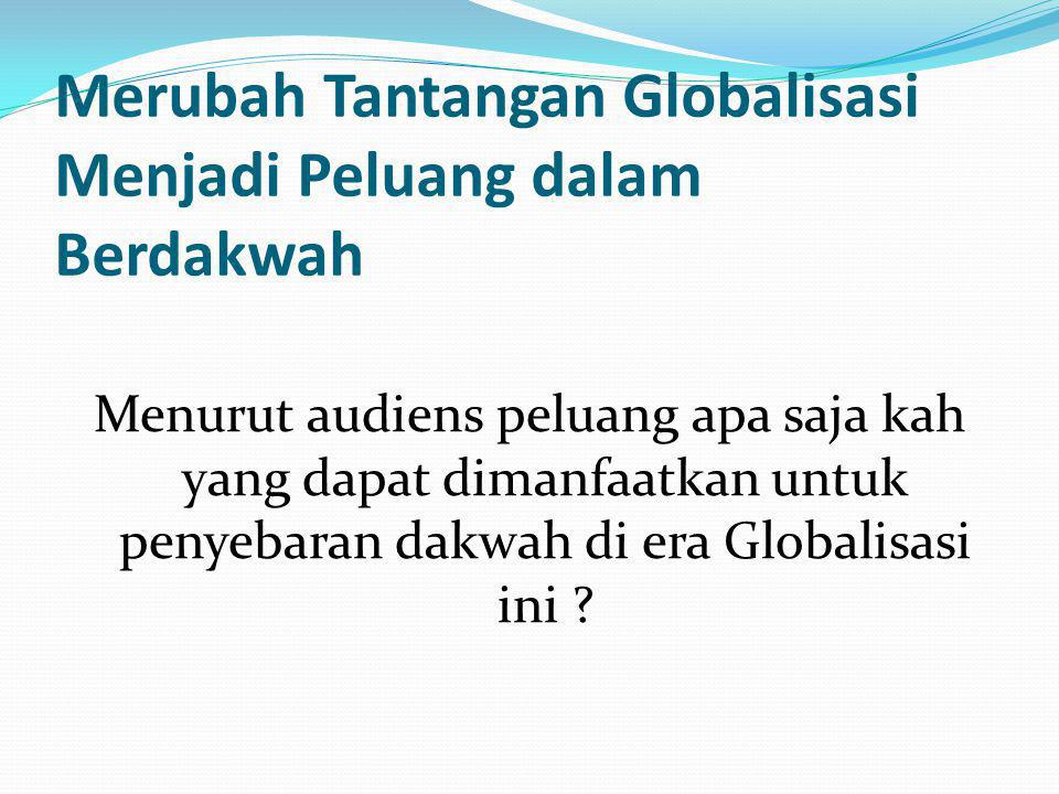 Merubah Tantangan Globalisasi Menjadi Peluang dalam Berdakwah Menurut audiens peluang apa saja kah yang dapat dimanfaatkan untuk penyebaran dakwah di era Globalisasi ini ?