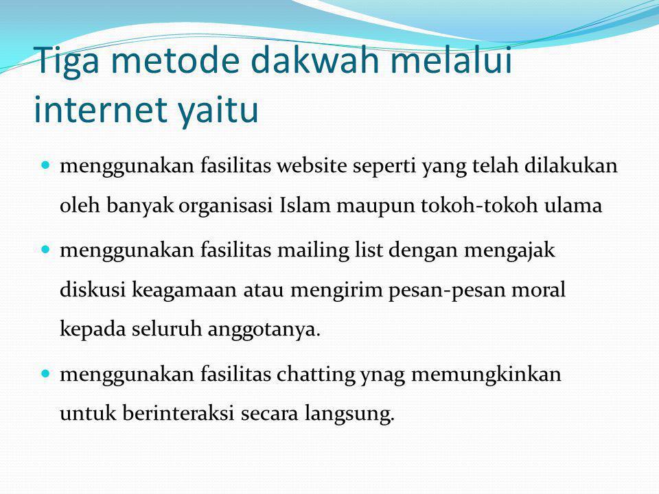 Tiga metode dakwah melalui internet yaitu  menggunakan fasilitas website seperti yang telah dilakukan oleh banyak organisasi Islam maupun tokoh-tokoh ulama  menggunakan fasilitas mailing list dengan mengajak diskusi keagamaan atau mengirim pesan-pesan moral kepada seluruh anggotanya.