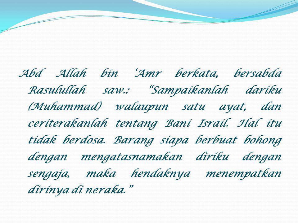 "Abd Allah bin 'Amr berkata, bersabda Rasulullah saw.: ""Sampaikanlah dariku (Muhammad) walaupun satu ayat, dan ceriterakanlah tentang Bani Israil. Hal"