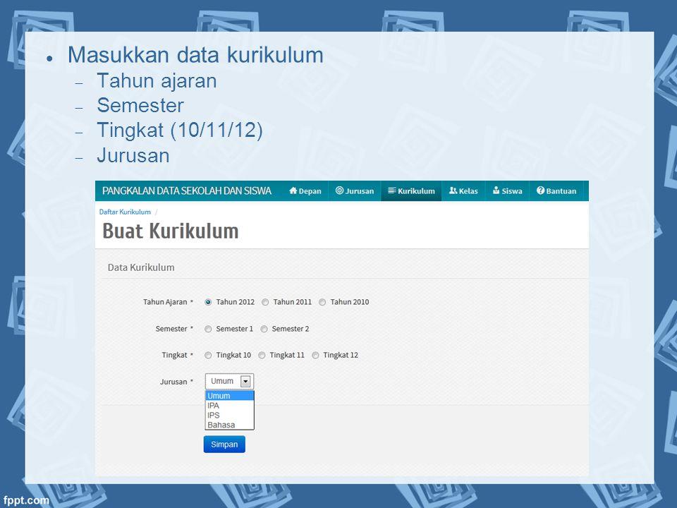  Masukkan data kurikulum  Tahun ajaran  Semester  Tingkat (10/11/12)  Jurusan