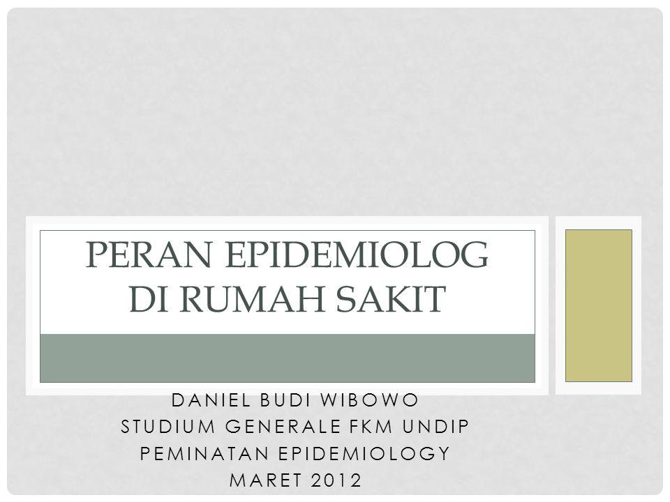 DANIEL BUDI WIBOWO STUDIUM GENERALE FKM UNDIP PEMINATAN EPIDEMIOLOGY MARET 2012 PERAN EPIDEMIOLOG DI RUMAH SAKIT