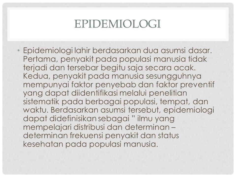 EPIDEMIOLOGI • Epidemiologi lahir berdasarkan dua asumsi dasar. Pertama, penyakit pada populasi manusia tidak terjadi dan tersebar begitu saja secara