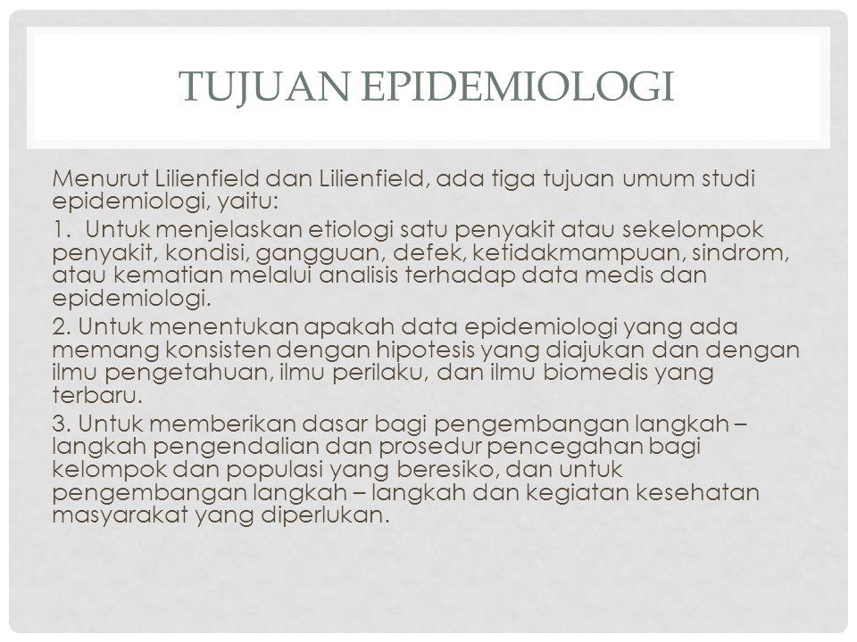 TUJUAN EPIDEMIOLOGI Menurut Lilienfield dan Lilienfield, ada tiga tujuan umum studi epidemiologi, yaitu: 1. Untuk menjelaskan etiologi satu penyakit a