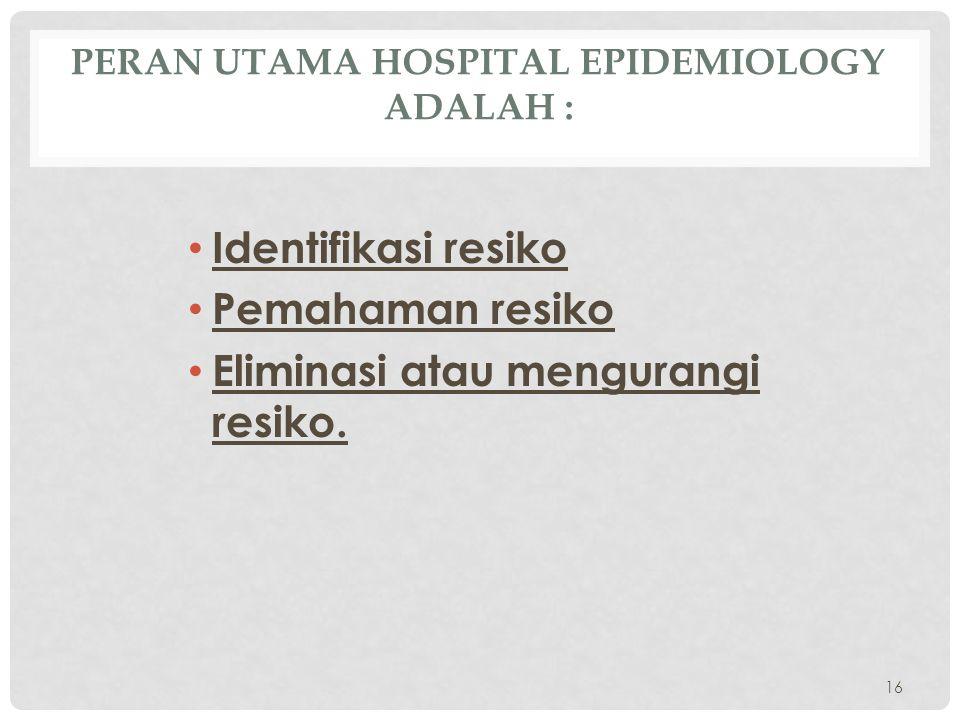 PERAN UTAMA HOSPITAL EPIDEMIOLOGY ADALAH : • Identifikasi resiko • Pemahaman resiko • Eliminasi atau mengurangi resiko. 16