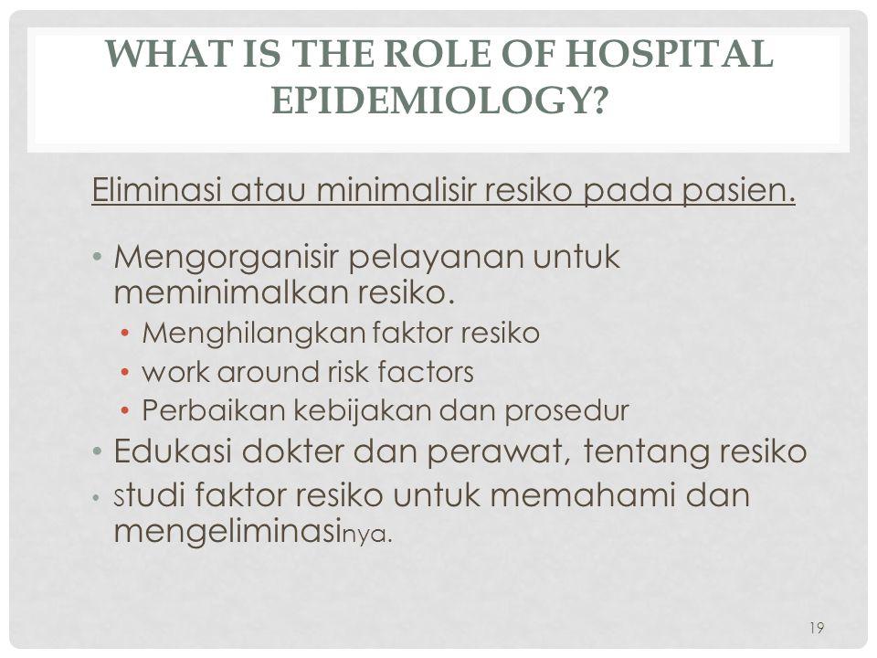 WHAT IS THE ROLE OF HOSPITAL EPIDEMIOLOGY? Eliminasi atau minimalisir resiko pada pasien. • Mengorganisir pelayanan untuk meminimalkan resiko. • Mengh