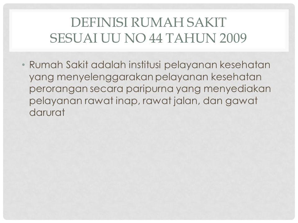 DEFINISI RUMAH SAKIT SESUAI UU NO 44 TAHUN 2009 • Rumah Sakit adalah institusi pelayanan kesehatan yang menyelenggarakan pelayanan kesehatan peroranga