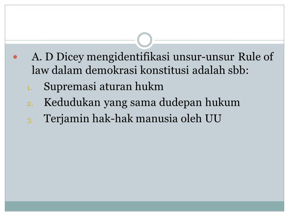  A. D Dicey mengidentifikasi unsur-unsur Rule of law dalam demokrasi konstitusi adalah sbb: 1. Supremasi aturan hukm 2. Kedudukan yang sama dudepan h