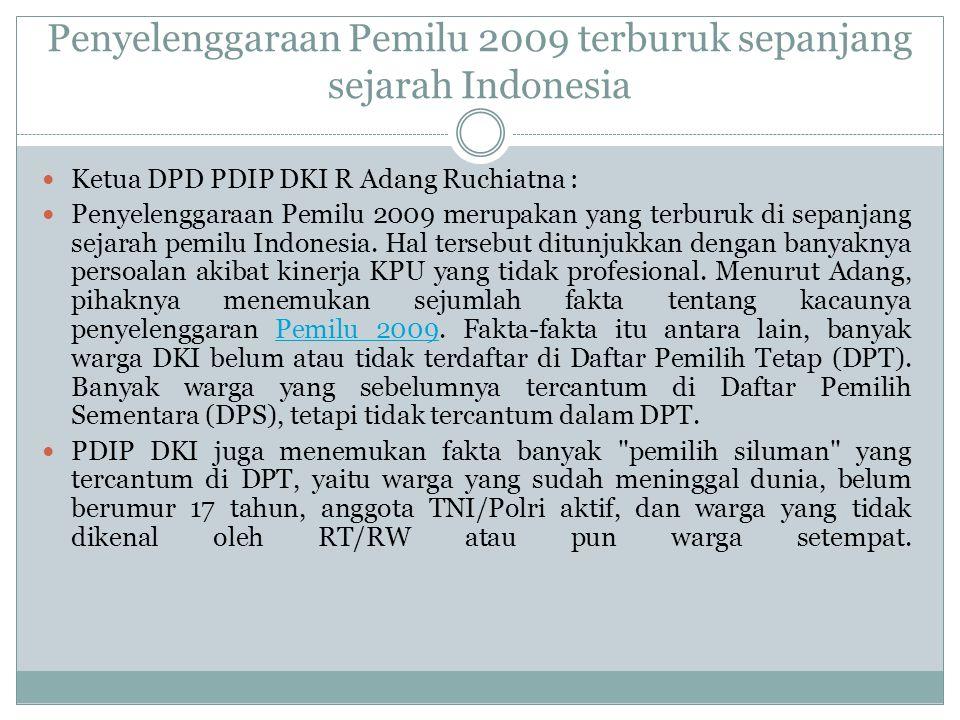 Penyelenggaraan Pemilu 2009 terburuk sepanjang sejarah Indonesia  Ketua DPD PDIP DKI R Adang Ruchiatna :  Penyelenggaraan Pemilu 2009 merupakan yang