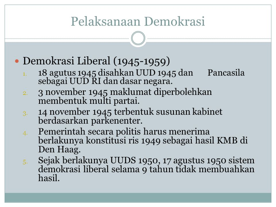 Pelaksanaan Demokrasi  Demokrasi Liberal (1945-1959) 1. 18 agutus 1945 disahkan UUD 1945 dan Pancasila sebagai UUD RI dan dasar negara. 2. 3 november
