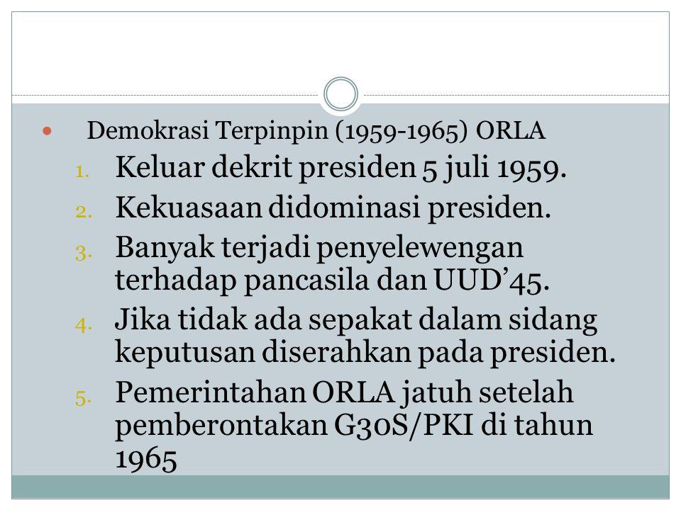 DDemokrasi Terpinpin (1959-1965) ORLA 1. Keluar dekrit presiden 5 juli 1959. 2. Kekuasaan didominasi presiden. 3. Banyak terjadi penyelewengan terha