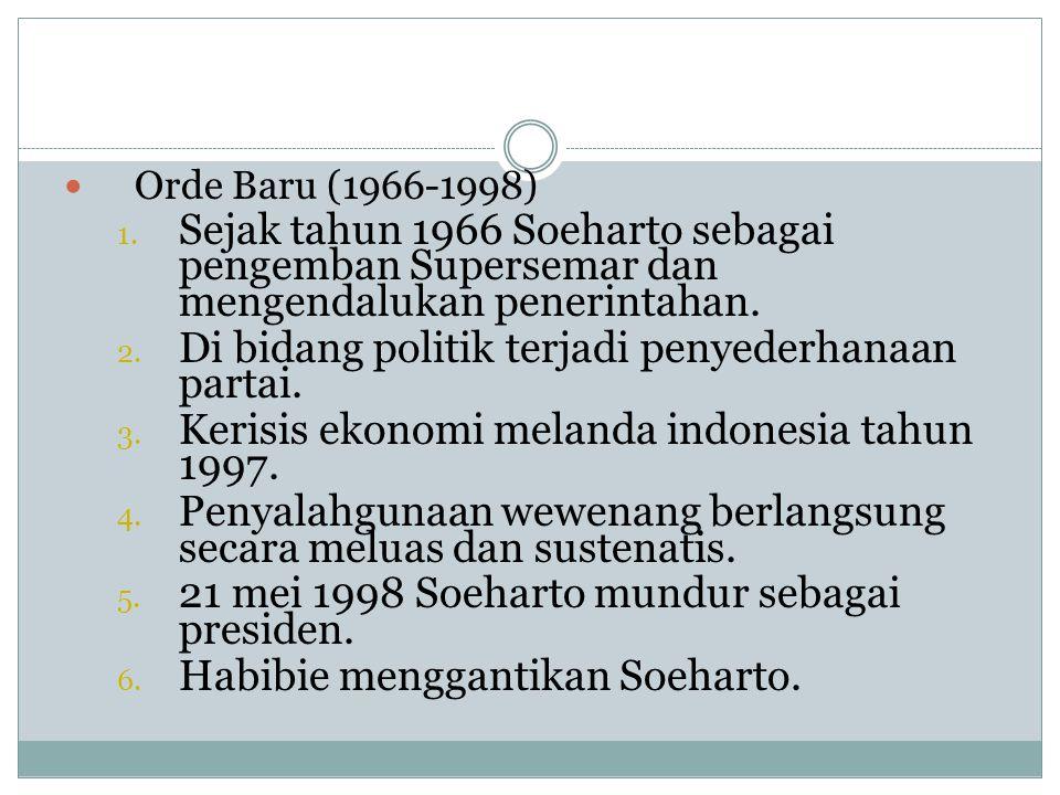 OOrde Baru (1966-1998) 1. Sejak tahun 1966 Soeharto sebagai pengemban Supersemar dan mengendalukan penerintahan. 2. Di bidang politik terjadi penyed