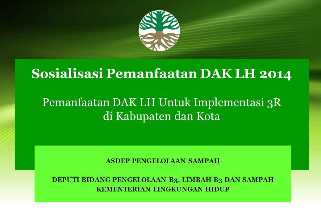 Sosialisasi Pemanfaatan DAK LH 2014 Pemanfaatan DAK LH Untuk Implementasi 3R di Kabupaten dan Kota ASDEP PENGELOLAAN SAMPAH DEPUTI BIDANG PENGELOLAAN