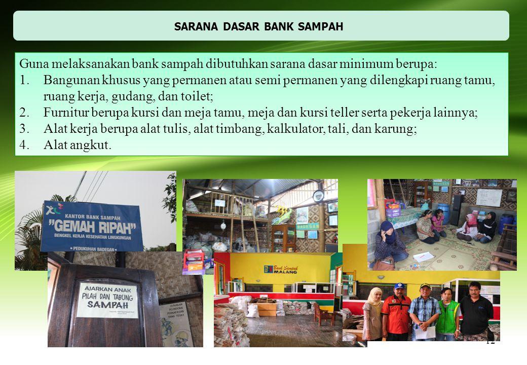 12 SARANA DASAR BANK SAMPAH Guna melaksanakan bank sampah dibutuhkan sarana dasar minimum berupa: 1.Bangunan khusus yang permanen atau semi permanen y
