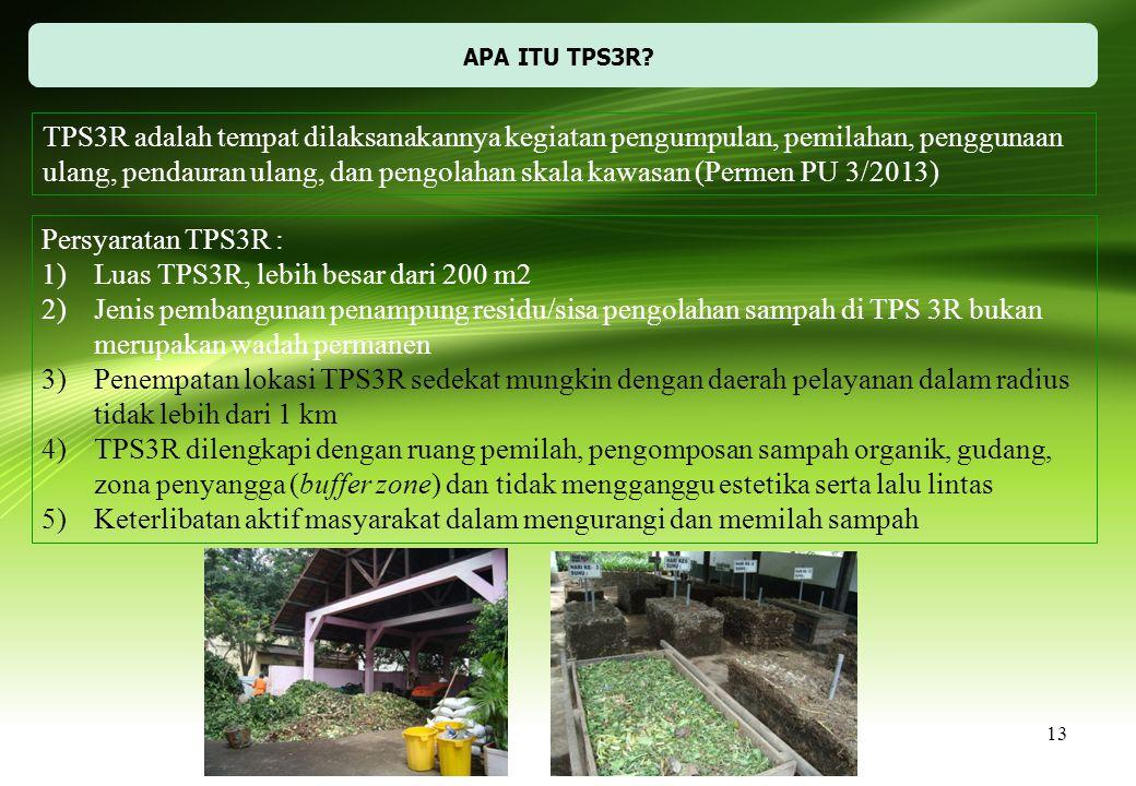 13 APA ITU TPS3R? TPS3R adalah tempat dilaksanakannya kegiatan pengumpulan, pemilahan, penggunaan ulang, pendauran ulang, dan pengolahan skala kawasan