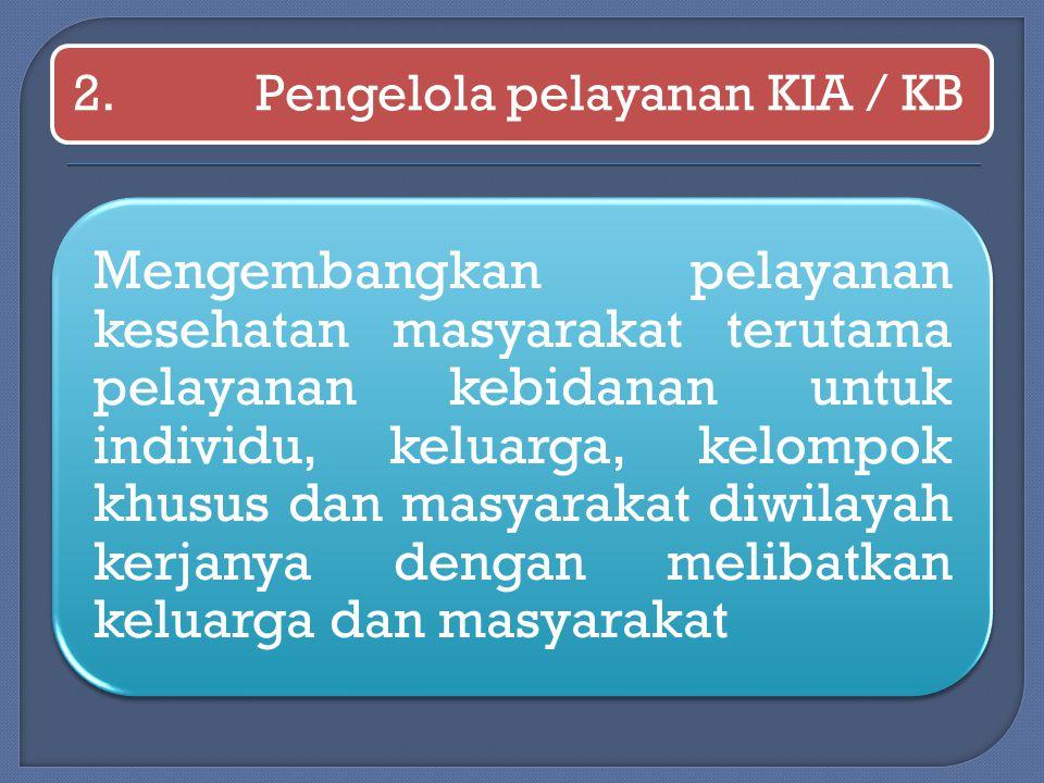 2.Pengelola pelayanan KIA / KB Mengembangkan pelayanan kesehatan masyarakat terutama pelayanan kebidanan untuk individu, keluarga, kelompok khusus dan