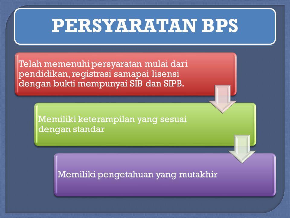 PERSYARATAN BPS Telah memenuhi persyaratan mulai dari pendidikan, registrasi samapai lisensi dengan bukti mempunyai SIB dan SIPB. Memiliki keterampila
