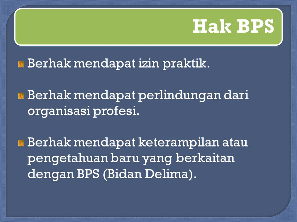 Hak BPS Berhak mendapat izin praktik. Berhak mendapat perlindungan dari organisasi profesi. Berhak mendapat keterampilan atau pengetahuan baru yang be