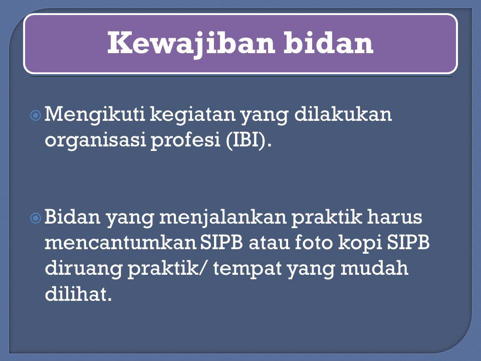 Kewajiban bidan  Mengikuti kegiatan yang dilakukan organisasi profesi (IBI).  Bidan yang menjalankan praktik harus mencantumkan SIPB atau foto kopi