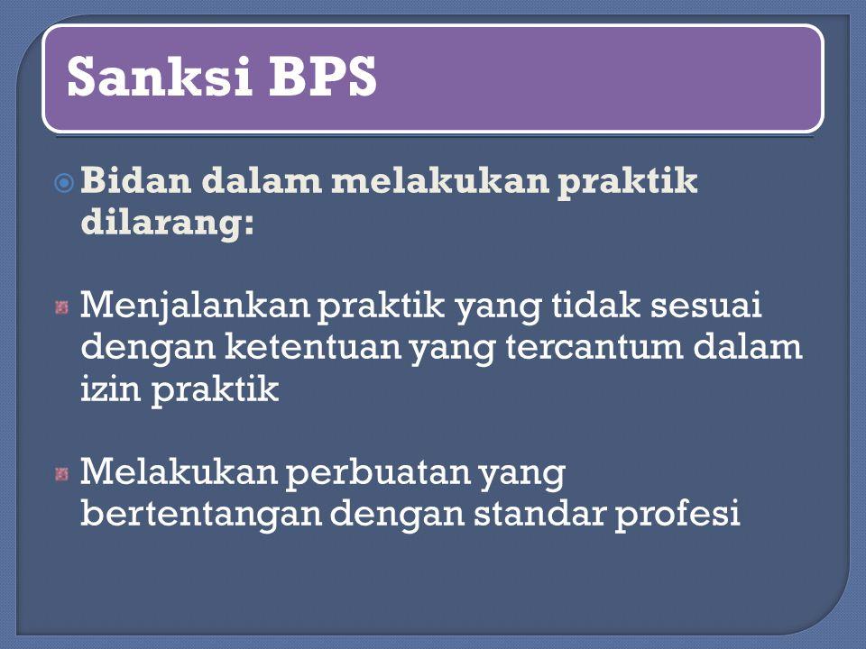 Sanksi BPS  Bidan dalam melakukan praktik dilarang: Menjalankan praktik yang tidak sesuai dengan ketentuan yang tercantum dalam izin praktik Melakuka