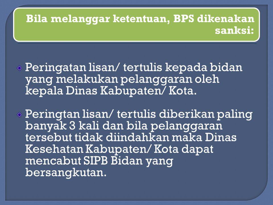 Bila melanggar ketentuan, BPS dikenakan sanksi: Peringatan lisan/ tertulis kepada bidan yang melakukan pelanggaran oleh kepala Dinas Kabupaten/ Kota.