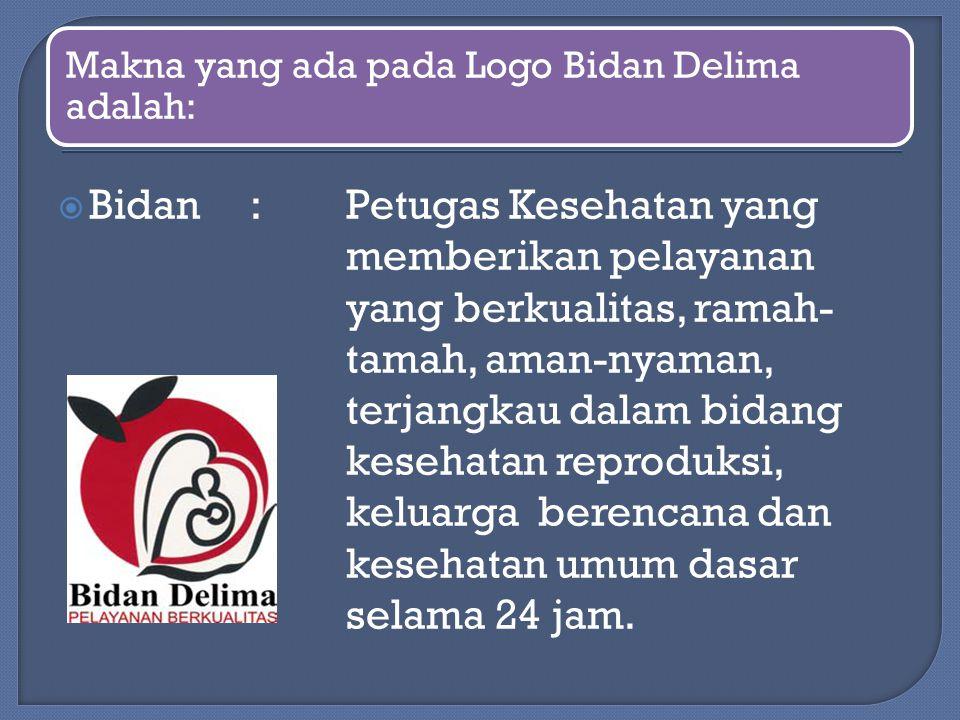 Makna yang ada pada Logo Bidan Delima adalah:  Bidan: Petugas Kesehatan yang memberikan pelayanan yang berkualitas, ramah- tamah, aman-nyaman, terjan