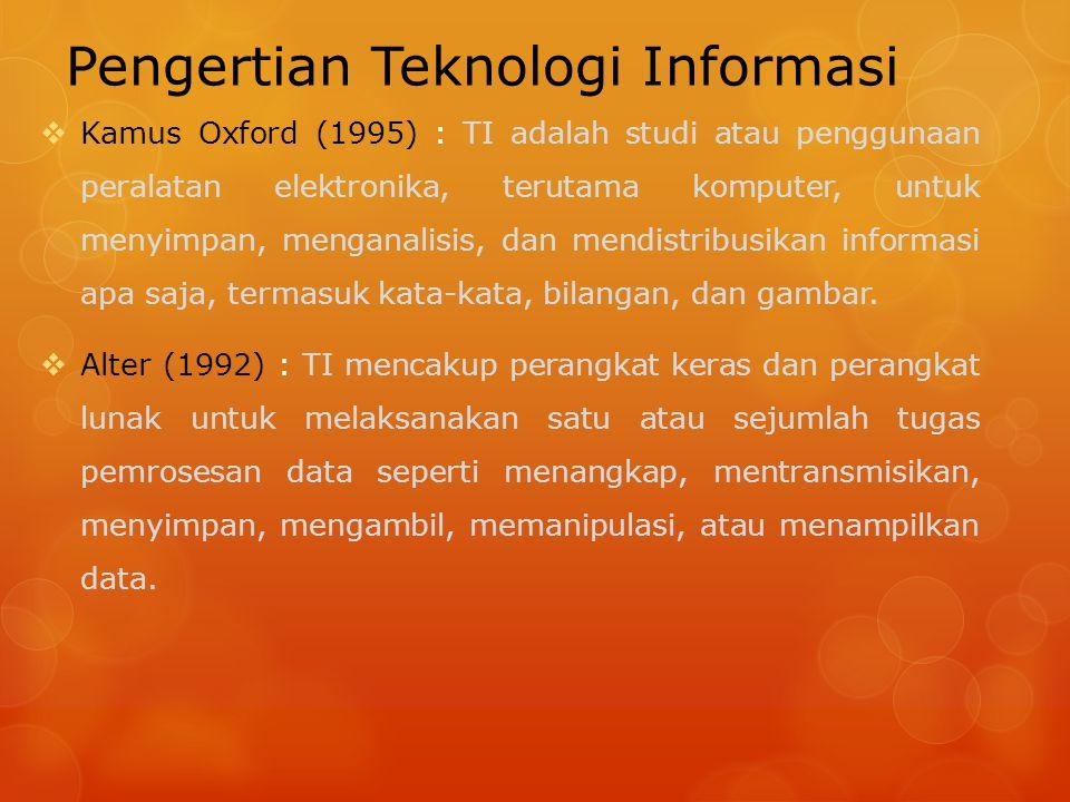 Pengertian Teknologi Informasi  Kamus Oxford (1995) : TI adalah studi atau penggunaan peralatan elektronika, terutama komputer, untuk menyimpan, meng