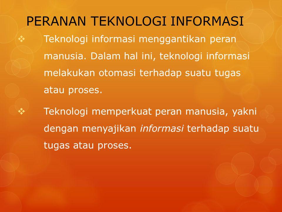 PERANAN TEKNOLOGI INFORMASI  Teknologi informasi menggantikan peran manusia. Dalam hal ini, teknologi informasi melakukan otomasi terhadap suatu tuga
