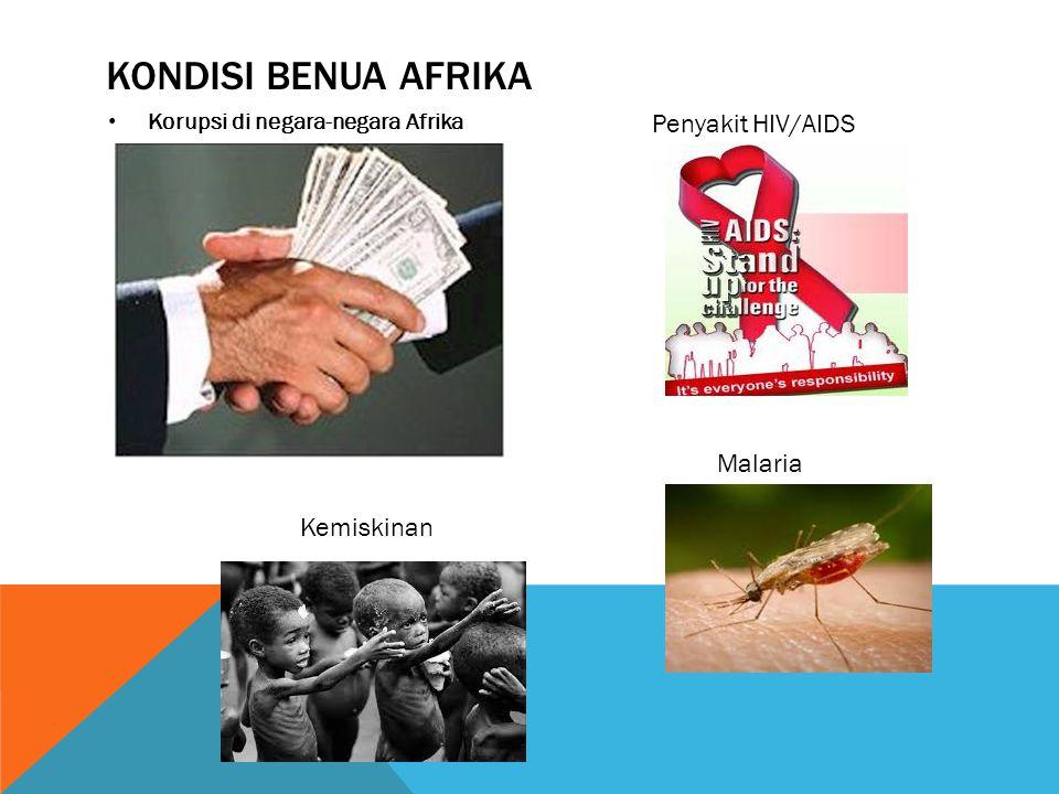KONDISI BENUA AFRIKA • Korupsi di negara-negara Afrika Penyakit HIV/AIDS Malaria Kemiskinan