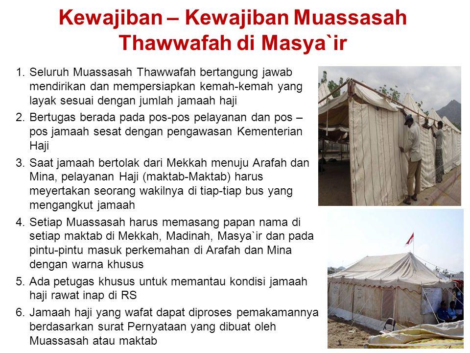 Kewajiban – Kewajiban Muassasah Thawwafah di Masya`ir 1.Seluruh Muassasah Thawwafah bertangung jawab mendirikan dan mempersiapkan kemah-kemah yang layak sesuai dengan jumlah jamaah haji 2.Bertugas berada pada pos-pos pelayanan dan pos – pos jamaah sesat dengan pengawasan Kementerian Haji 3.Saat jamaah bertolak dari Mekkah menuju Arafah dan Mina, pelayanan Haji (maktab-Maktab) harus meyertakan seorang wakilnya di tiap-tiap bus yang mengangkut jamaah 4.Setiap Muassasah harus memasang papan nama di setiap maktab di Mekkah, Madinah, Masya`ir dan pada pintu-pintu masuk perkemahan di Arafah dan Mina dengan warna khusus 5.Ada petugas khusus untuk memantau kondisi jamaah haji rawat inap di RS 6.Jamaah haji yang wafat dapat diproses pemakamannya berdasarkan surat Pernyataan yang dibuat oleh Muassasah atau maktab