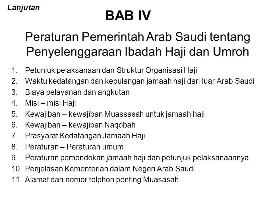 BAB IV 1.Petunjuk pelaksanaan dan Struktur Organisasi Haji 2.Waktu kedatangan dan kepulangan jamaah haji dari luar Arab Saudi 3.Biaya pelayanan dan angkutan 4.Misi – misi Haji 5.Kewajiban – kewajiban Muassasah untuk jamaah haji 6.Kewajiban – kewajiban Naqobah 7.Prasyarat Kedatangan Jamaah Haji 8.Peraturan – Peraturan umum 9.Peraturan pemondokan jamaah haji dan petunjuk pelaksanaannya 10.Penjelasan Kementerian dalam Negeri Arab Saudi 11.Alamat dan nomor telphon penting Muasasah.
