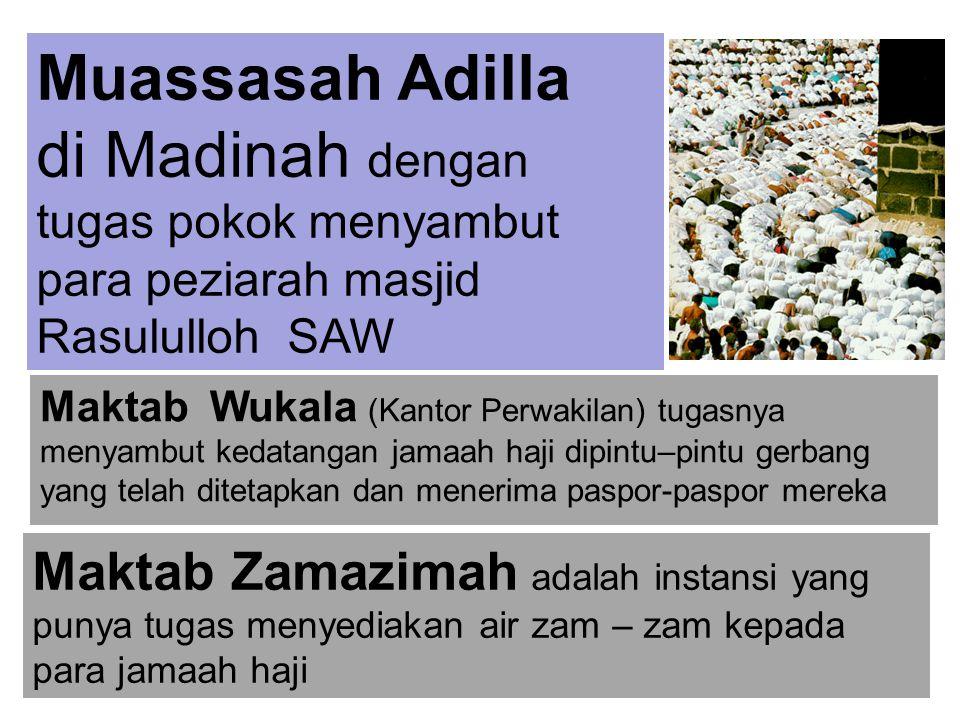 Muassasah Adilla di Madinah dengan tugas pokok menyambut para peziarah masjid Rasululloh SAW Maktab Wukala (Kantor Perwakilan) tugasnya menyambut kedatangan jamaah haji dipintu–pintu gerbang yang telah ditetapkan dan menerima paspor-paspor mereka Maktab Zamazimah adalah instansi yang punya tugas menyediakan air zam – zam kepada para jamaah haji