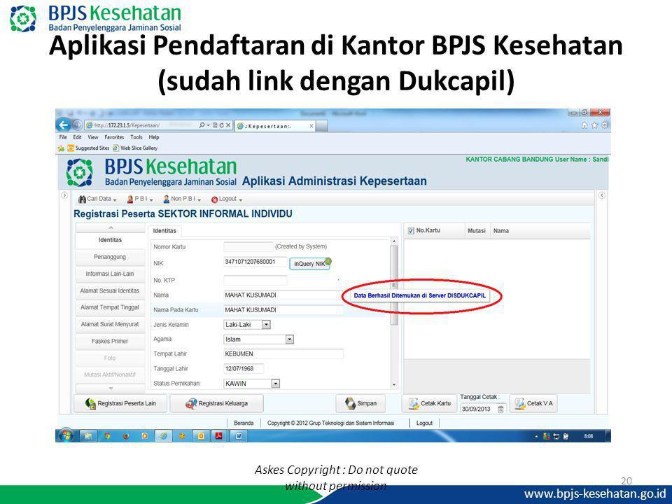 www.bpjs-kesehatan.go.id Aplikasi Pendaftaran di Kantor BPJS Kesehatan (sudah link dengan Dukcapil) 20 Askes Copyright : Do not quote without permissi