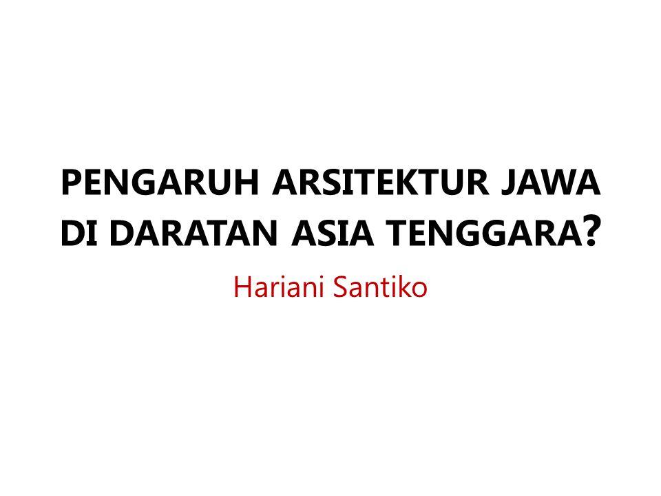 PENGARUH ARSITEKTUR JAWA DI DARATAN ASIA TENGGARA ? Hariani Santiko
