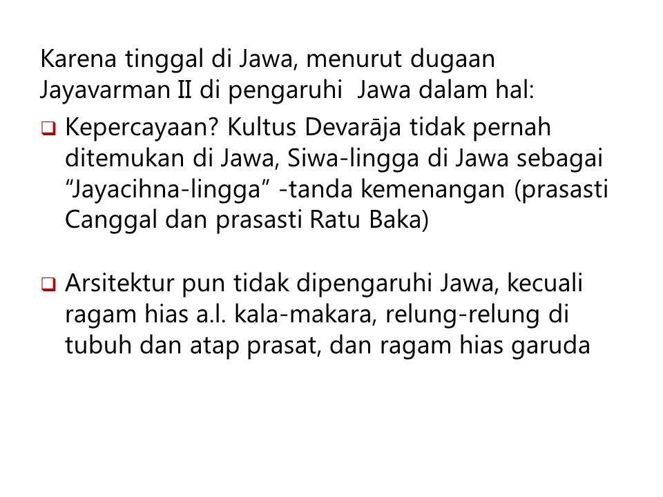 Karena tinggal di Jawa, menurut dugaan Jayavarman II di pengaruhi Jawa dalam hal:  Kepercayaan? Kultus Devarāja tidak pernah ditemukan di Jawa, Siwa-