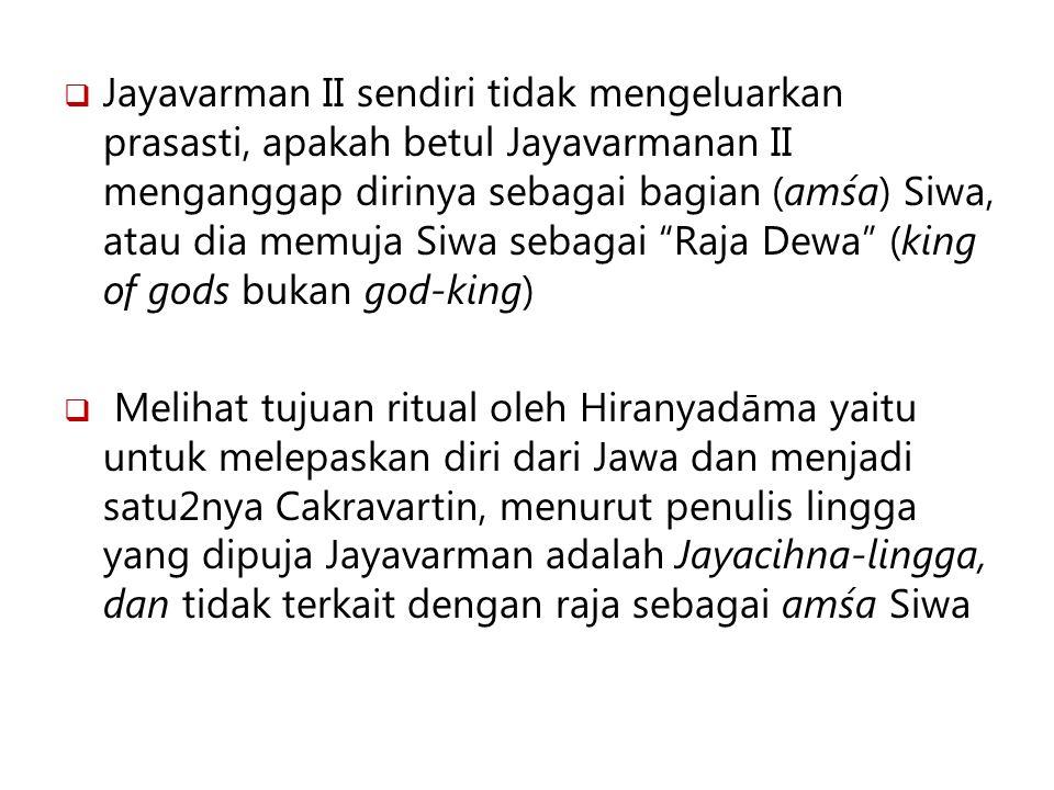  Jayavarman II sendiri tidak mengeluarkan prasasti, apakah betul Jayavarmanan II menganggap dirinya sebagai bagian (amśa) Siwa, atau dia memuja Siwa