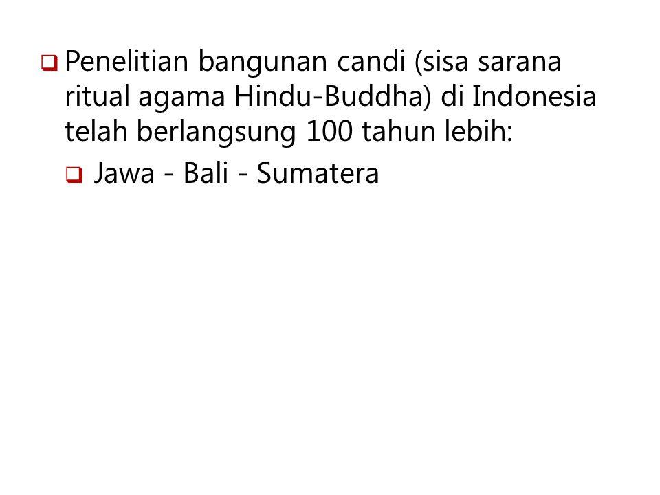  Penelitian bangunan candi (sisa sarana ritual agama Hindu-Buddha) di Indonesia telah berlangsung 100 tahun lebih:  Jawa - Bali - Sumatera