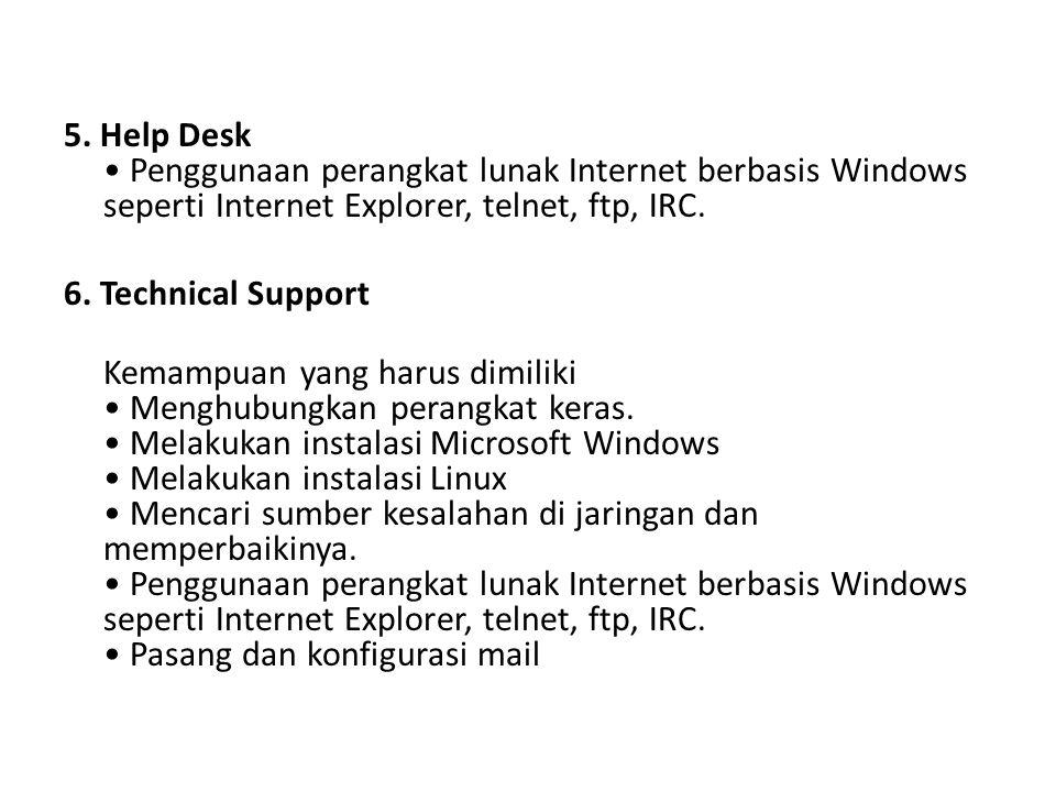 5. Help Desk • Penggunaan perangkat lunak Internet berbasis Windows seperti Internet Explorer, telnet, ftp, IRC. 6. Technical Support Kemampuan yang h