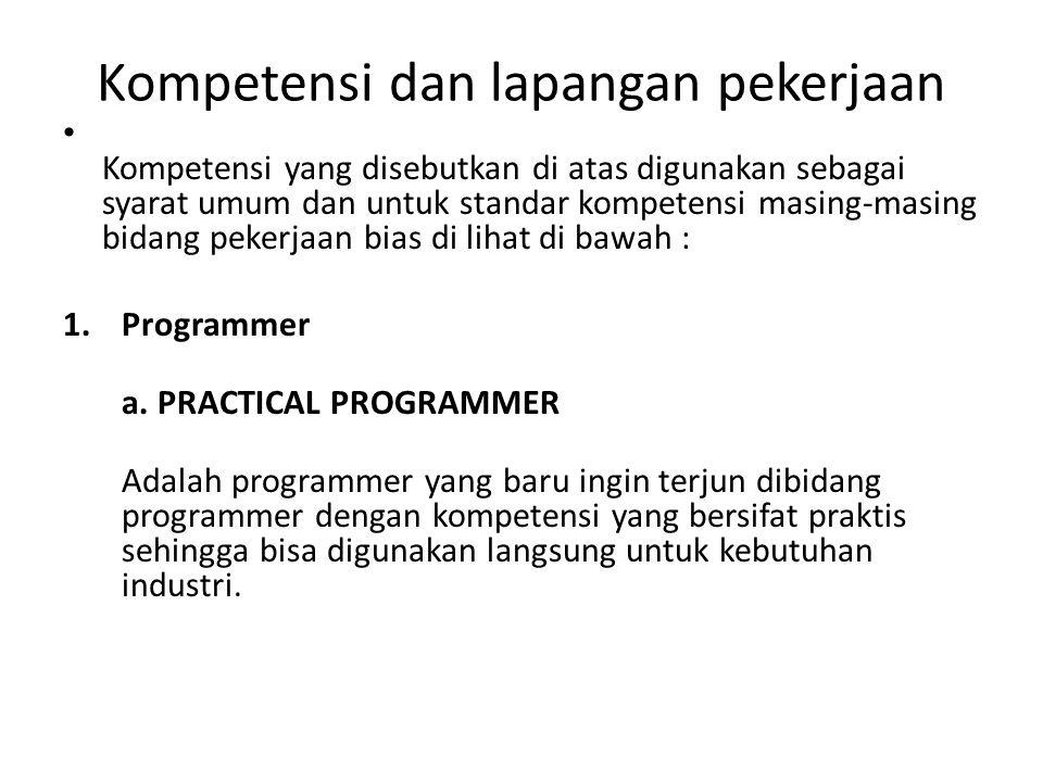 Kompetensi dan lapangan pekerjaan • Kompetensi yang disebutkan di atas digunakan sebagai syarat umum dan untuk standar kompetensi masing-masing bidang pekerjaan bias di lihat di bawah : 1.Programmer a.