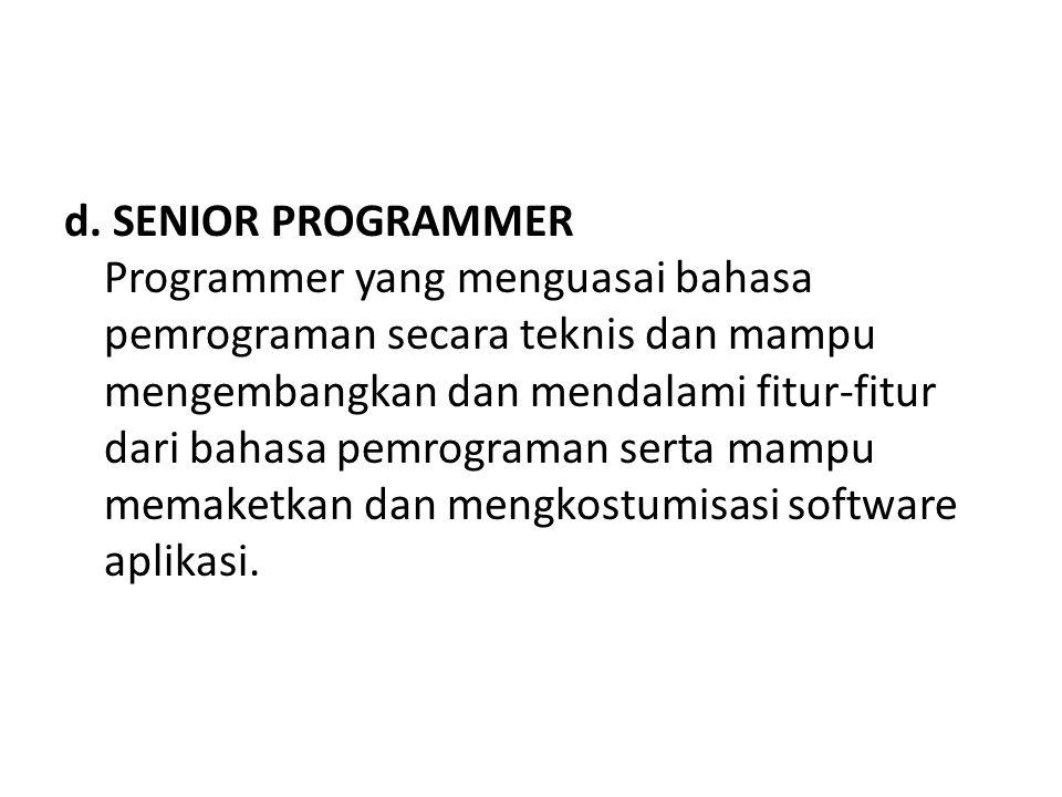 d. SENIOR PROGRAMMER Programmer yang menguasai bahasa pemrograman secara teknis dan mampu mengembangkan dan mendalami fitur-fitur dari bahasa pemrogra