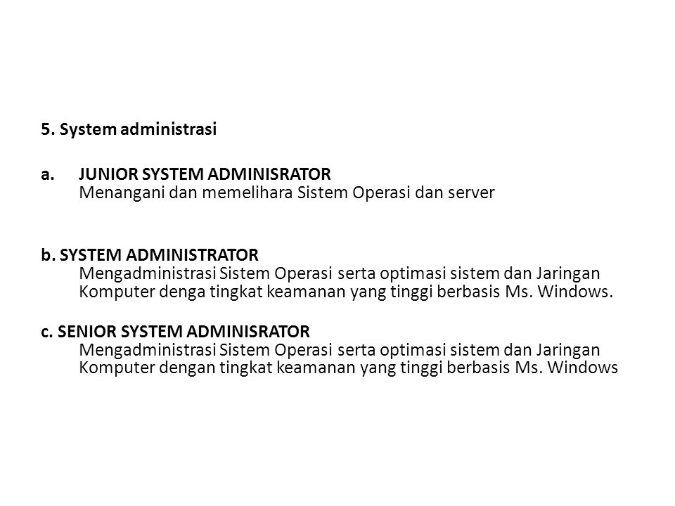 5. System administrasi a.JUNIOR SYSTEM ADMINISRATOR Menangani dan memelihara Sistem Operasi dan server b. SYSTEM ADMINISTRATOR Mengadministrasi Sistem