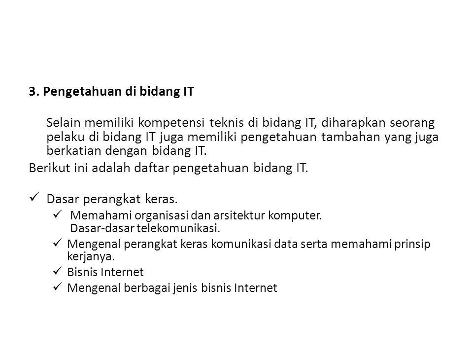 3. Pengetahuan di bidang IT Selain memiliki kompetensi teknis di bidang IT, diharapkan seorang pelaku di bidang IT juga memiliki pengetahuan tambahan