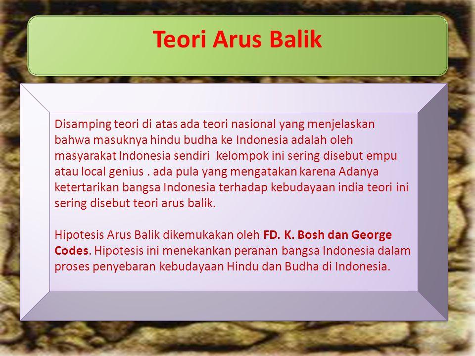 Teori Arus Balik Disamping teori di atas ada teori nasional yang menjelaskan bahwa masuknya hindu budha ke Indonesia adalah oleh masyarakat Indonesia sendiri kelompok ini sering disebut empu atau local genius.